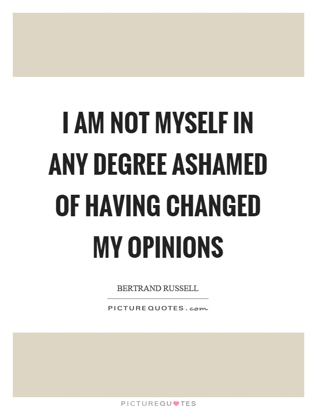 I am not myself in any degree ashamed of having changed my opinions Picture Quote #1