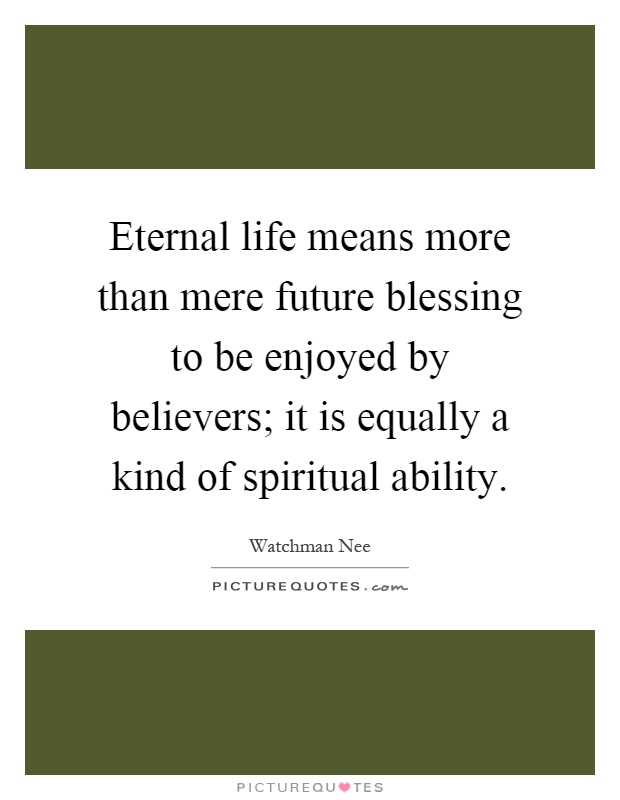 Eternal life means more than mere future blessing to be enjoyed by believers; it is equally a kind of spiritual ability Picture Quote #1