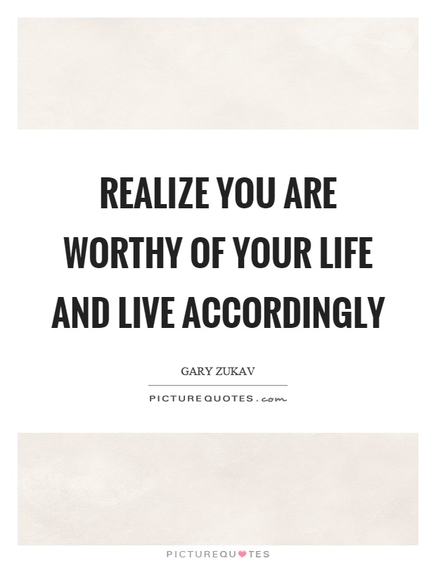 Realize you are worthy of your life and live accordingly Picture Quote #1
