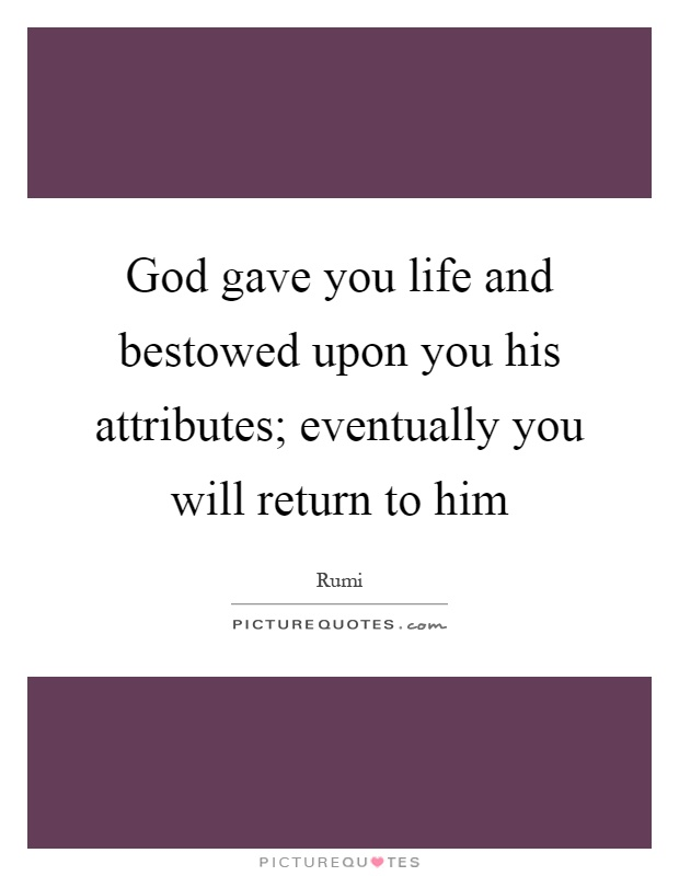 God gave you life and bestowed upon you his attributes; eventually you will return to him Picture Quote #1