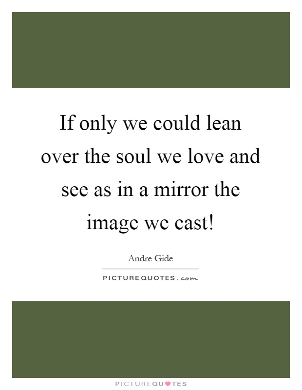 If only we could lean over the soul we love and see as in a mirror the image we cast! Picture Quote #1