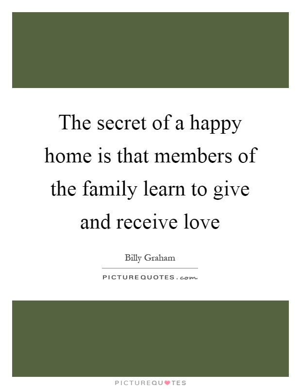 The secret of a happy home is that members of the family learn to give and receive love Picture Quote #1