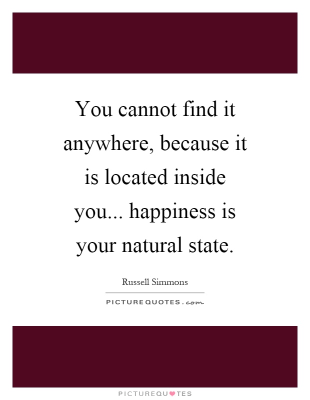 You cannot find it anywhere, because it is located inside you... happiness is your natural state Picture Quote #1