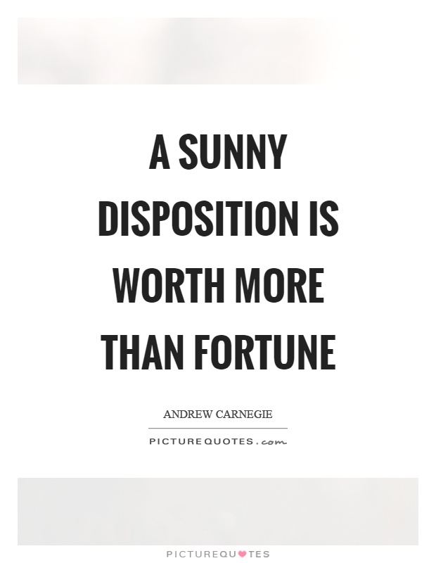 A sunny disposition is worth more than fortune Picture Quote #1