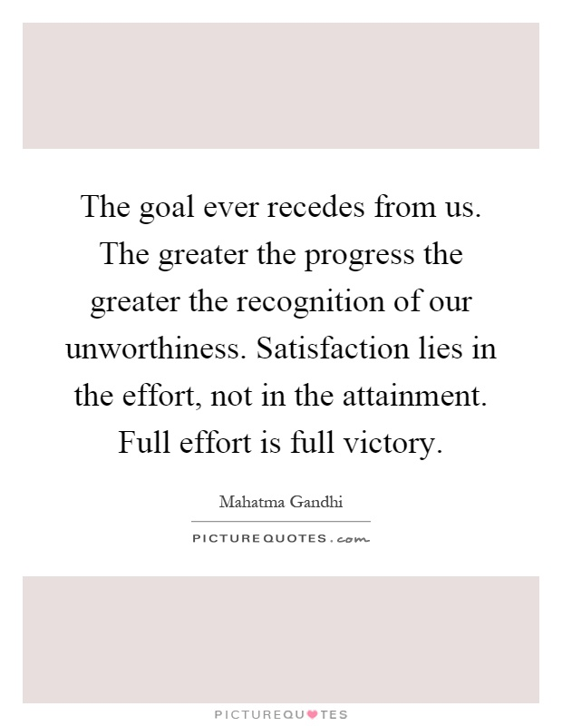 The goal ever recedes from us. The greater the progress the greater the recognition of our unworthiness. Satisfaction lies in the effort, not in the attainment. Full effort is full victory Picture Quote #1