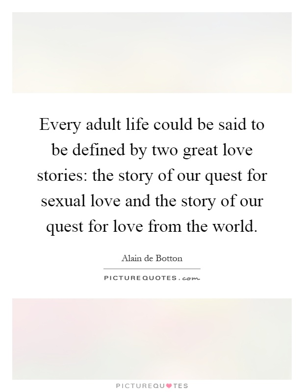 Every adult life could be said to be defined by two great love stories: the story of our quest for sexual love and the story of our quest for love from the world Picture Quote #1