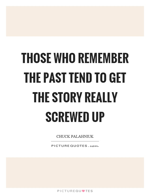 Those who remember the past tend to get the story really screwed up Picture Quote #1