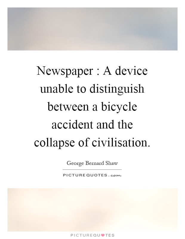 Newspaper : A device unable to distinguish between a bicycle accident and the collapse of civilisation Picture Quote #1