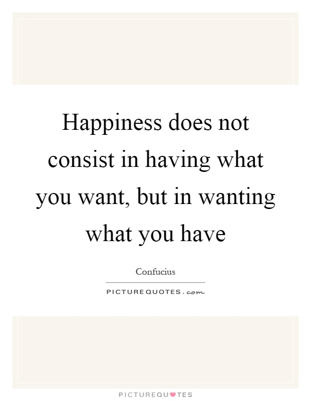 Happiness does not consist in having what you want, but in wanting what you have Picture Quote #1