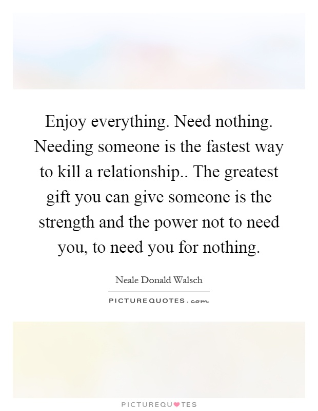 Enjoy everything. Need nothing. Needing someone is the fastest way to kill a relationship.. The greatest gift you can give someone is the strength and the power not to need you, to need you for nothing Picture Quote #1