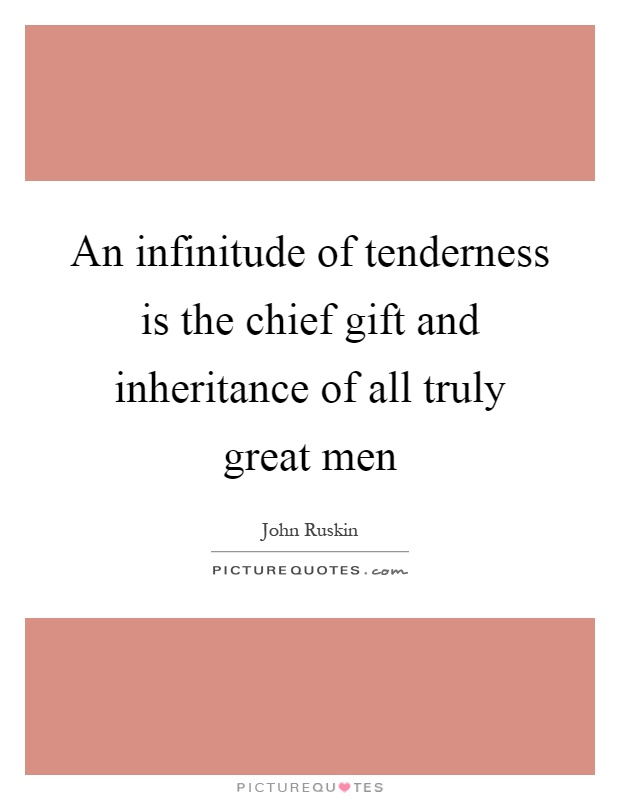 An infinitude of tenderness is the chief gift and inheritance of all truly great men Picture Quote #1