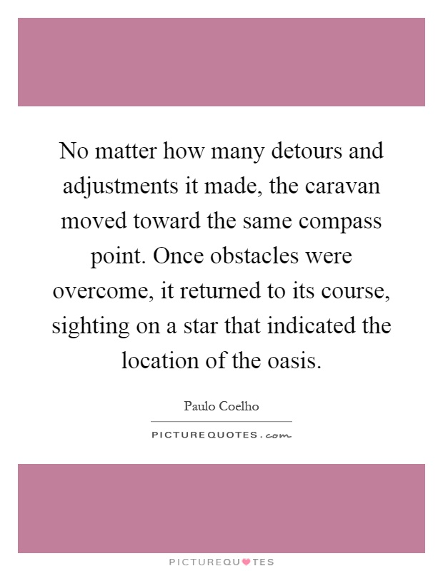 No matter how many detours and adjustments it made, the caravan moved toward the same compass point. Once obstacles were overcome, it returned to its course, sighting on a star that indicated the location of the oasis Picture Quote #1