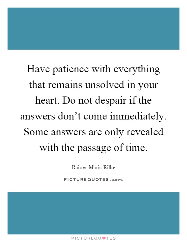 Have patience with everything that remains unsolved in your heart. Do not despair if the answers don't come immediately. Some answers are only revealed with the passage of time Picture Quote #1