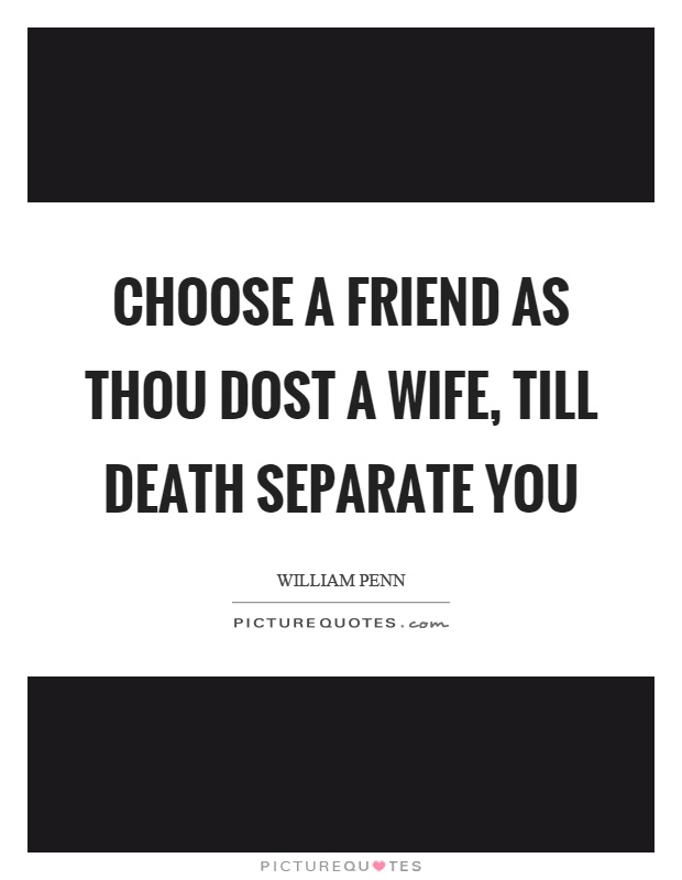 Choose a friend as thou dost a wife, till death separate you Picture Quote #1