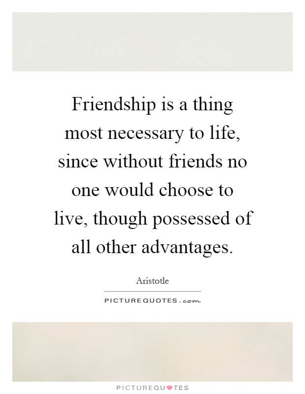 Friendship is a thing most necessary to life, since without friends no one would choose to live, though possessed of all other advantages Picture Quote #1