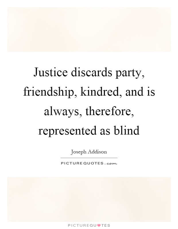 Justice discards party, friendship, kindred, and is always, therefore, represented as blind Picture Quote #1