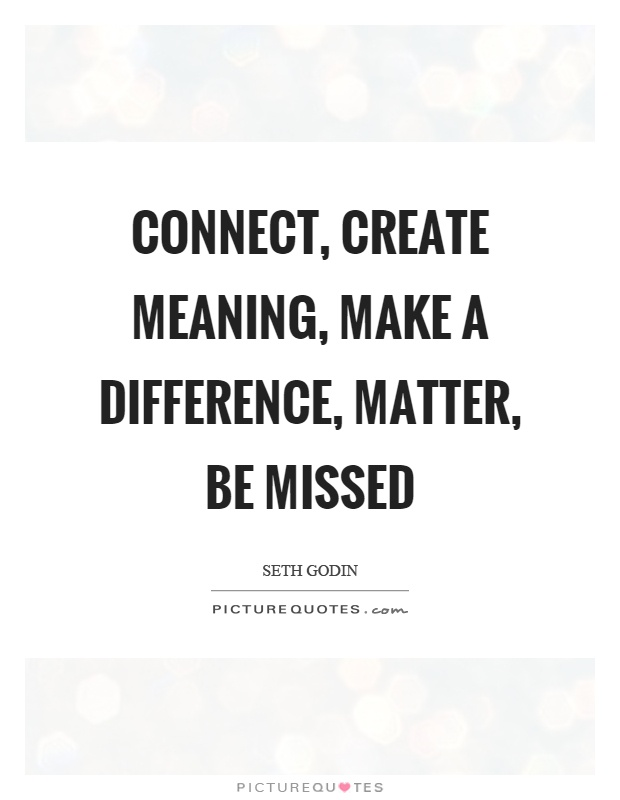 Connect, create meaning, make a difference, matter, be missed Picture Quote #1