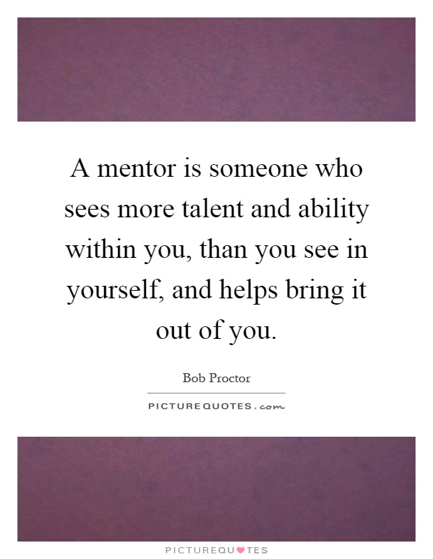 A mentor is someone who sees more talent and ability within you, than you see in yourself, and helps bring it out of you Picture Quote #1