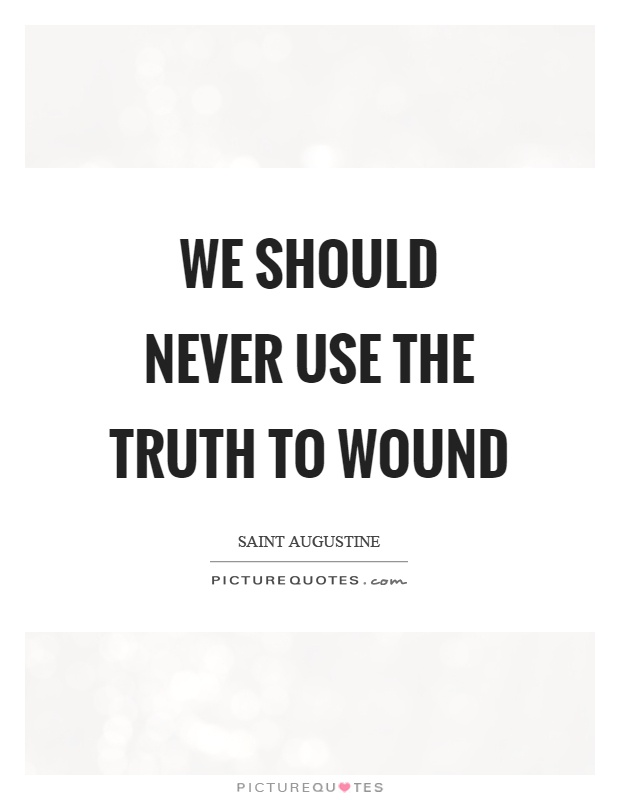 We should never use the truth to wound Picture Quote #1