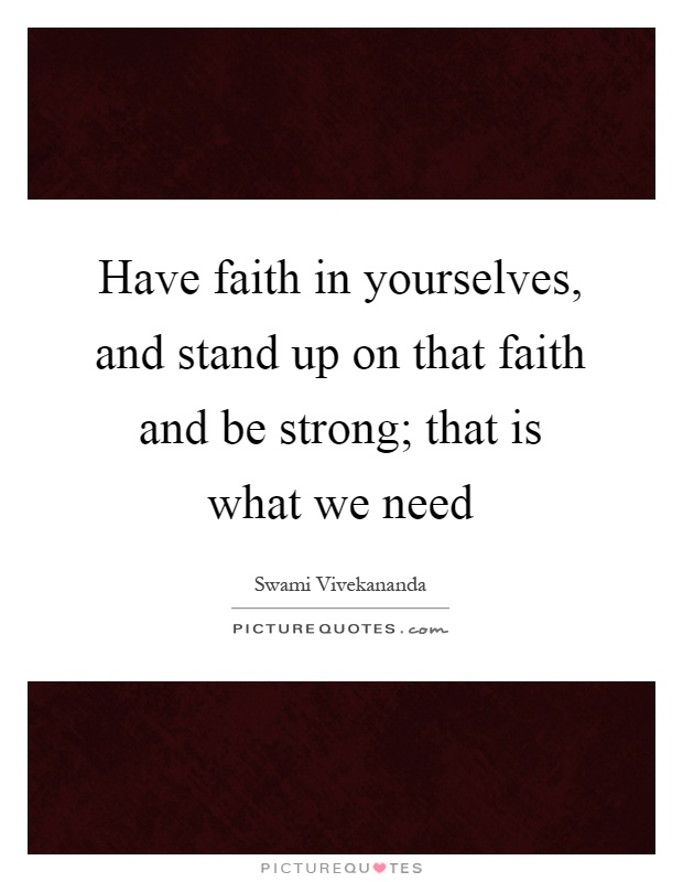 Have faith in yourselves, and stand up on that faith and be strong; that is what we need Picture Quote #1