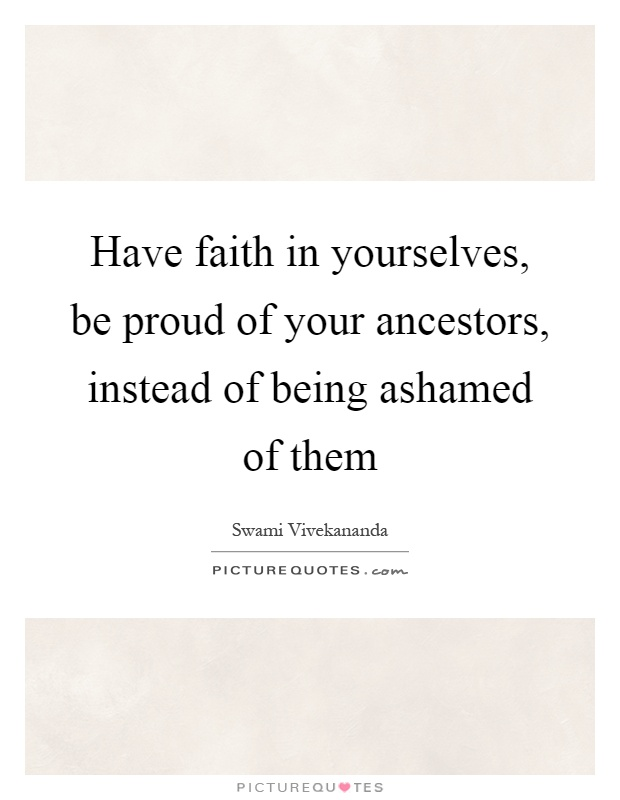 Have faith in yourselves, be proud of your ancestors, instead of being ashamed of them Picture Quote #1