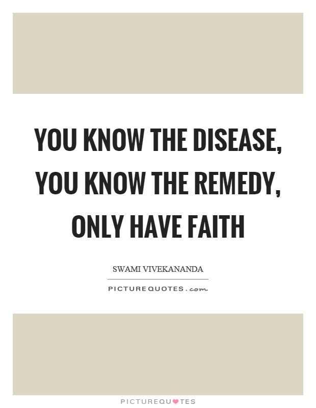 You know the disease, you know the remedy, only have faith Picture Quote #1