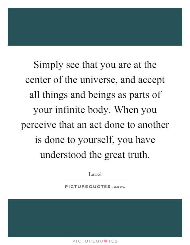 Simply see that you are at the center of the universe, and accept all things and beings as parts of your infinite body. When you perceive that an act done to another is done to yourself, you have understood the great truth Picture Quote #1