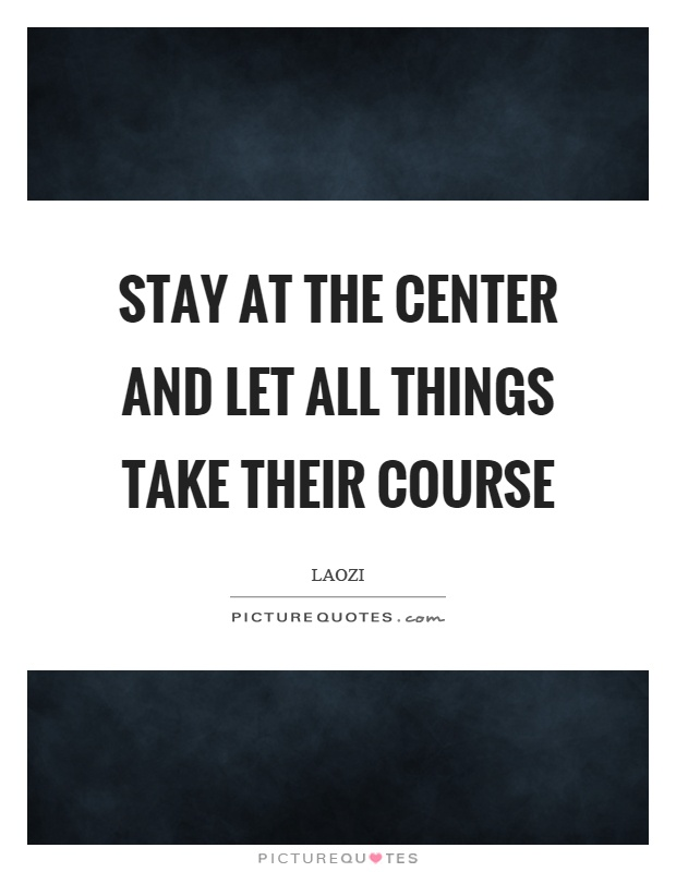 Stay at the center and let all things take their course Picture Quote #1