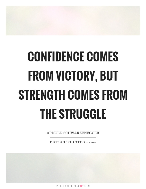 Confidence comes from victory, but strength comes from the struggle Picture Quote #1