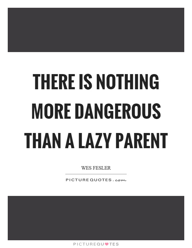 There is nothing more dangerous than a lazy parent Picture Quote #1