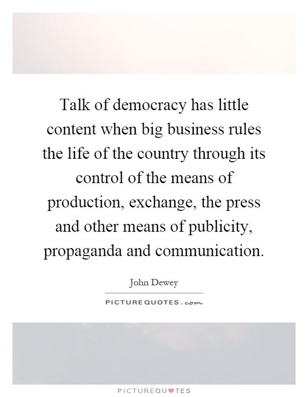 Talk of democracy has little content when big business rules the life of the country through its control of the means of production, exchange, the press and other means of publicity, propaganda and communication Picture Quote #1