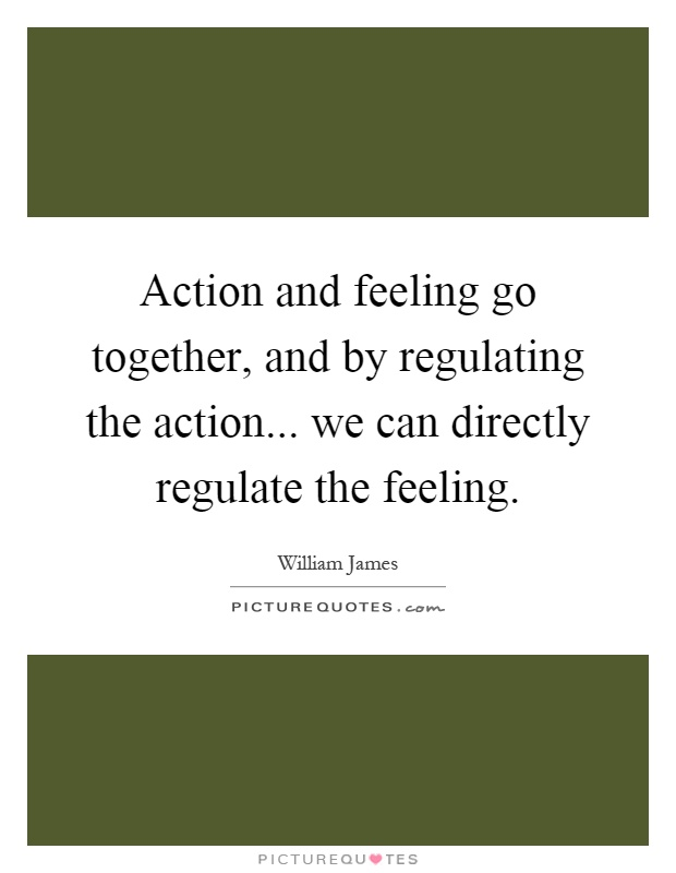 Action and feeling go together, and by regulating the action... we can directly regulate the feeling Picture Quote #1