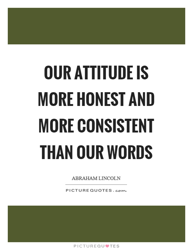 Our attitude is more honest and more consistent than our words Picture Quote #1
