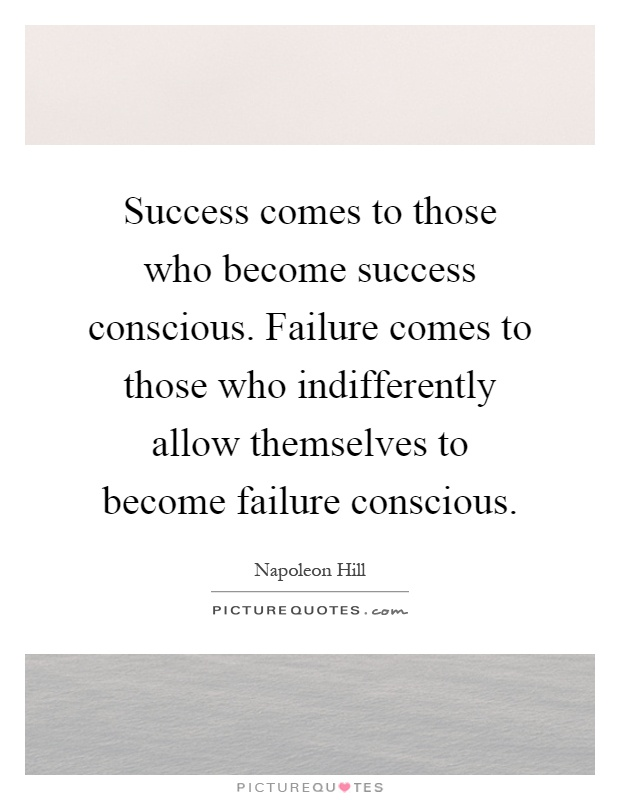 Success comes to those who become success conscious. Failure comes to those who indifferently allow themselves to become failure conscious Picture Quote #1
