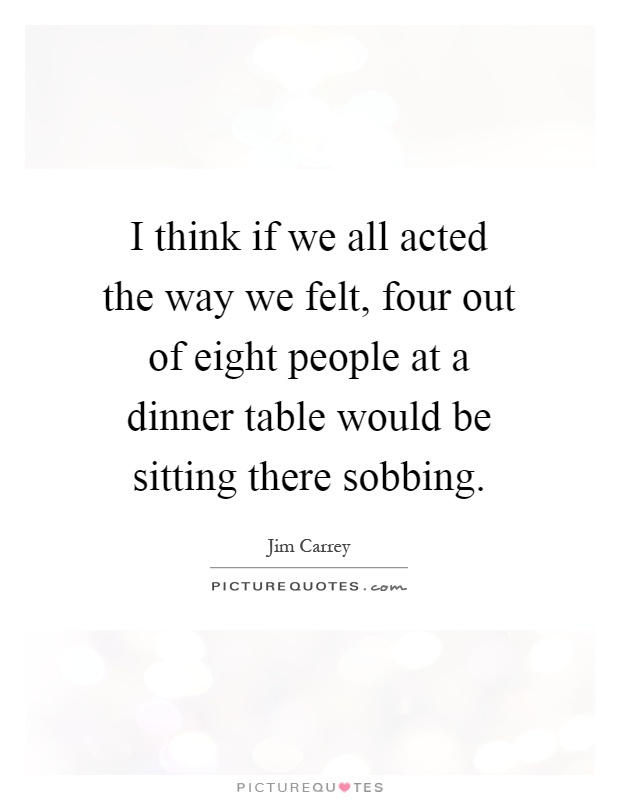I think if we all acted the way we felt, four out of eight people at a dinner table would be sitting there sobbing Picture Quote #1