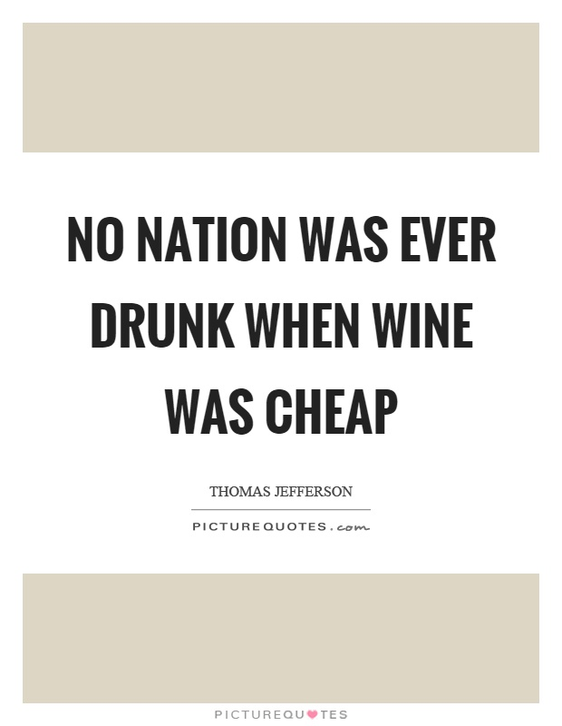 No nation was ever drunk when wine was cheap Picture Quote #1