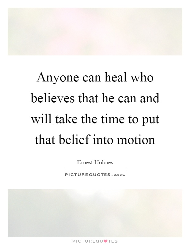 Anyone can heal who believes that he can and will take the time to put that belief into motion Picture Quote #1