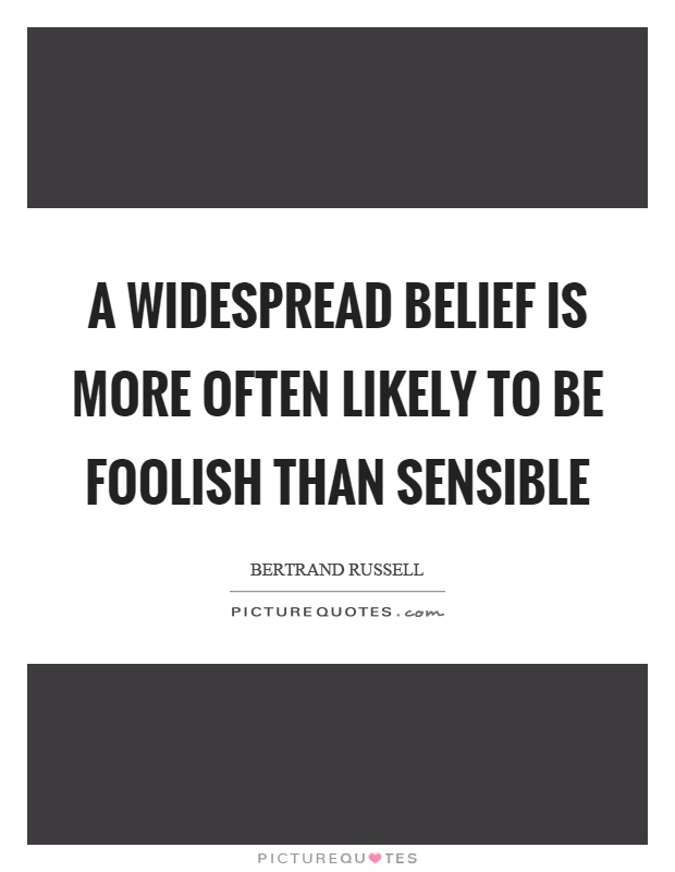 A widespread belief is more often likely to be foolish than sensible Picture Quote #1