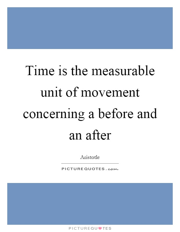 Time is the measurable unit of movement concerning a before and an after Picture Quote #1