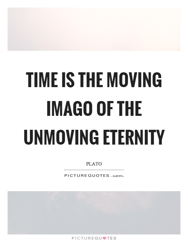 Time is the moving imago of the unmoving eternity Picture Quote #1