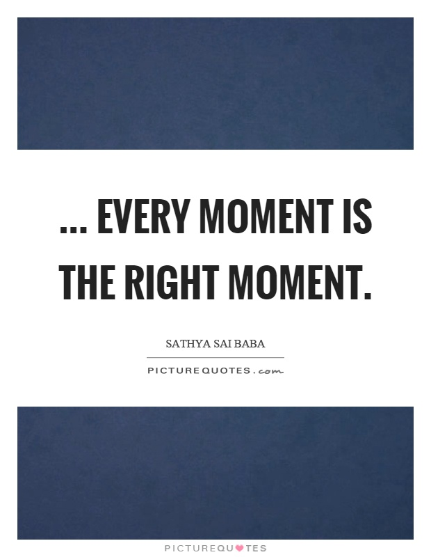 ... Every moment is the right moment Picture Quote #1
