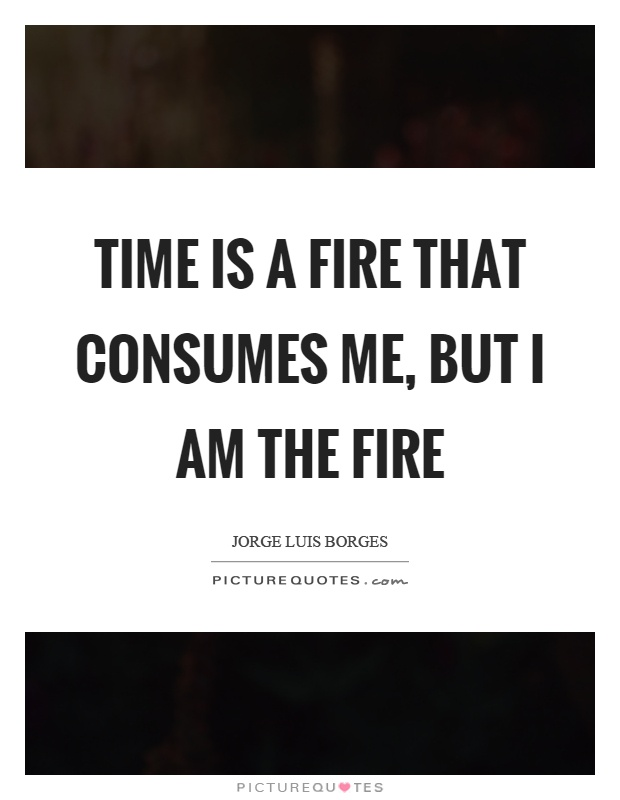 Time is a fire that consumes me, but I am the fire Picture Quote #1