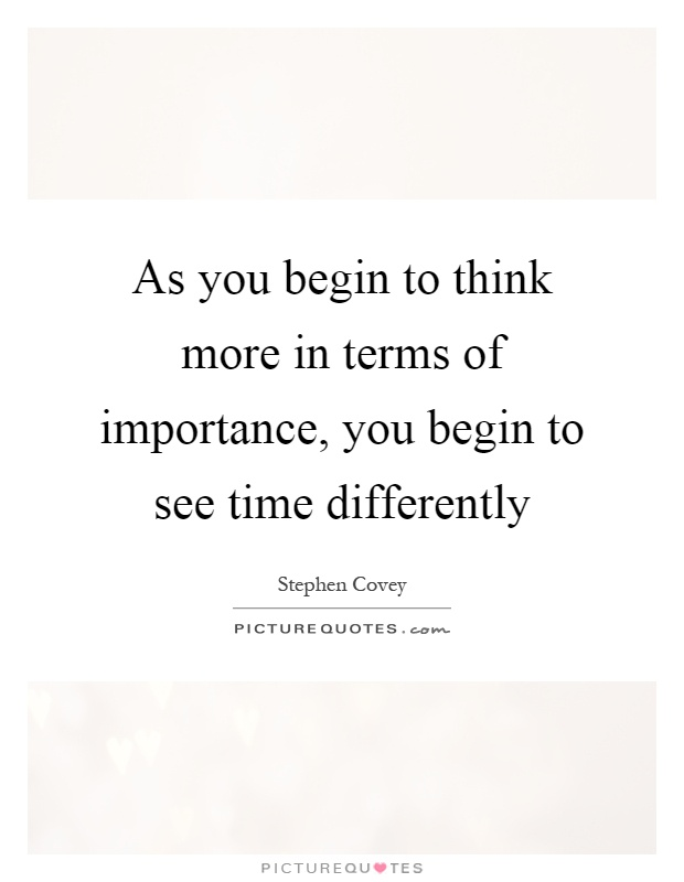 As you begin to think more in terms of importance, you begin to see time differently Picture Quote #1