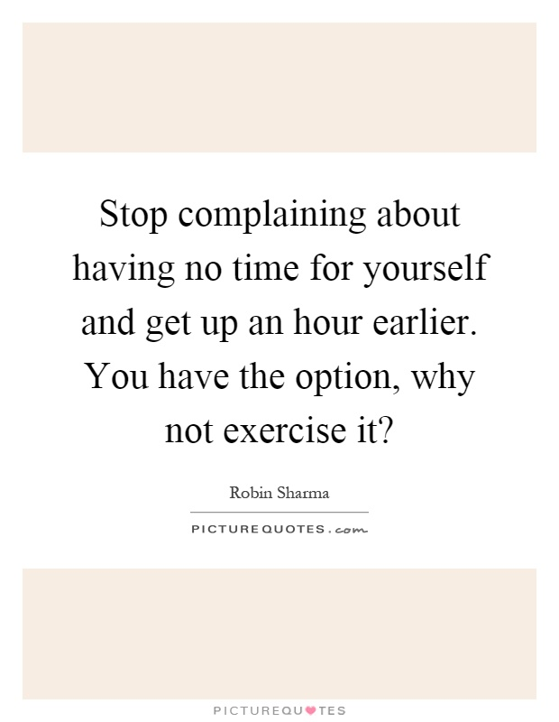 Stop complaining about having no time for yourself and get up an hour earlier. You have the option, why not exercise it? Picture Quote #1