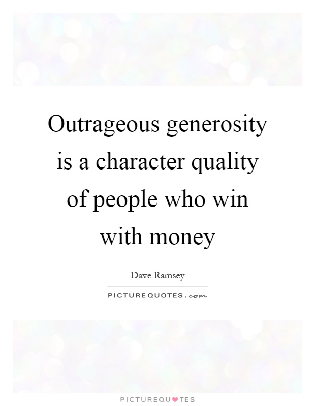 Outrageous generosity is a character quality of people who win with money Picture Quote #1