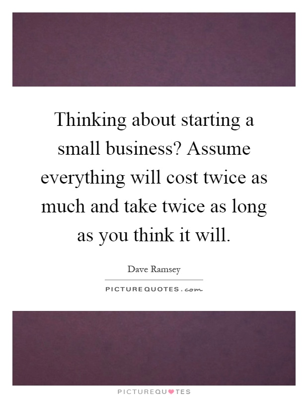 Thinking about starting a small business? Assume everything will cost twice as much and take twice as long as you think it will Picture Quote #1