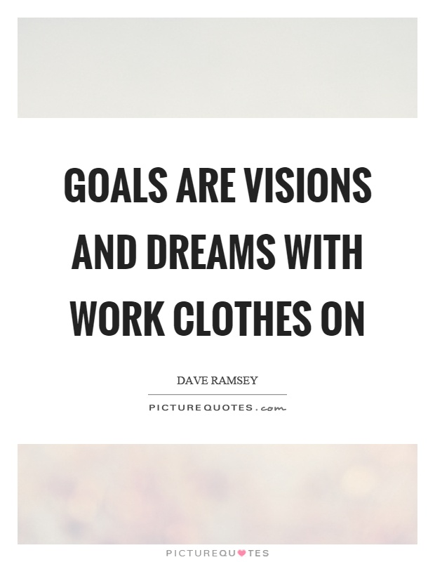 Goals are visions and dreams with work clothes on Picture Quote #1