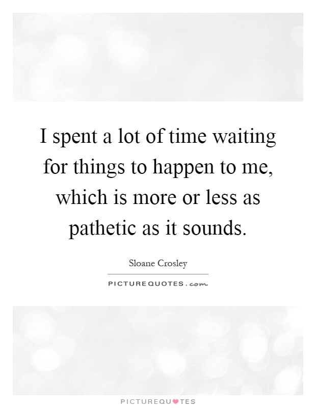 I spent a lot of time waiting for things to happen to me, which is more or less as pathetic as it sounds Picture Quote #1
