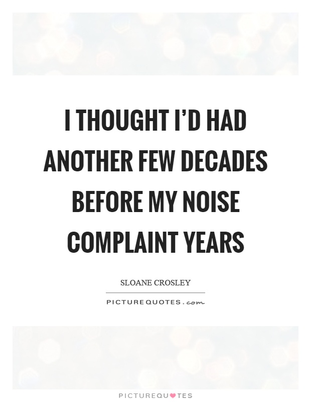 I thought I'd had another few decades before my noise complaint years Picture Quote #1
