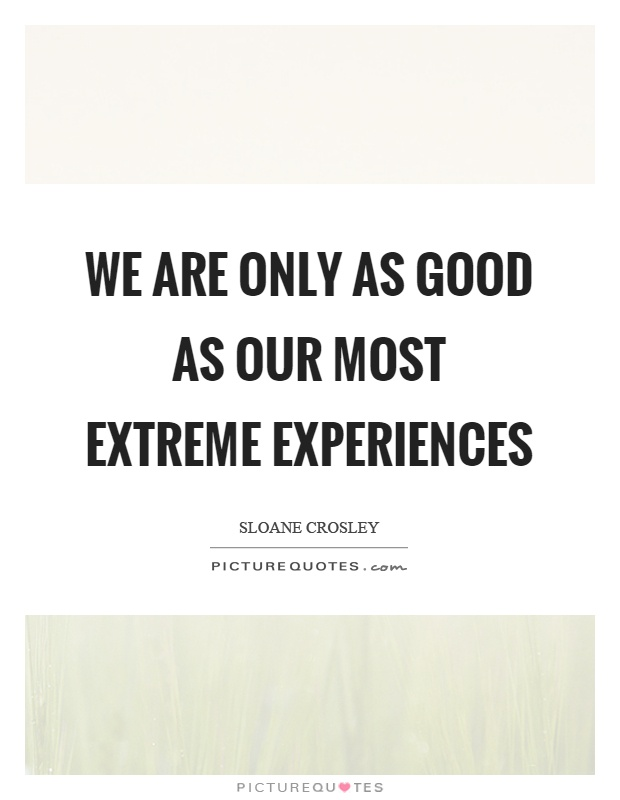 We are only as good as our most extreme experiences Picture Quote #1
